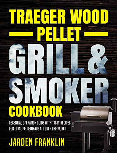 Traeger Wood Pellet Grill & Smoker Cookbook: Essential Operation Guide with Tasty Recipes for Loyal Pelletheads All Over the World (English Edition)