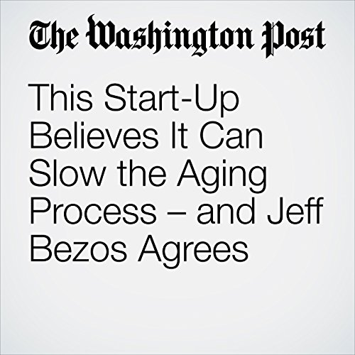 This Start-Up Believes It Can Slow the Aging Process – and Jeff Bezos Agrees audiobook cover art