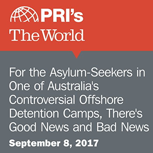 For the Asylum-Seekers in One of Australia's Controversial Offshore Detention Camps, There's Good News and Bad News audiobook cover art