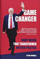 GAME CHANGER Eight Weeks That Transformed British Politics: Inside Corbyn's Election Machine
