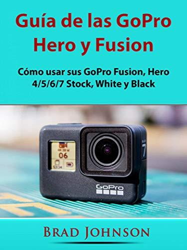 Guía de las GoPro Hero y Fusion: Cómo usar sus GoPro Fusion, Hero 4/5/6/7 Stock, White y Black (Spanish Edition)
