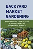 Backyard Market Gardening: Entrepreneur's Guide To Start & Succeed In Selling Your Farming Products: How To Market Your Garden Products