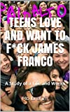 Teens Love and Want to F*ck James Franco: A Study of a Life and Works (English Edition)