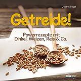 Getreide!: Powerrezepte mit Dinkel, Weizen, Reis & Co