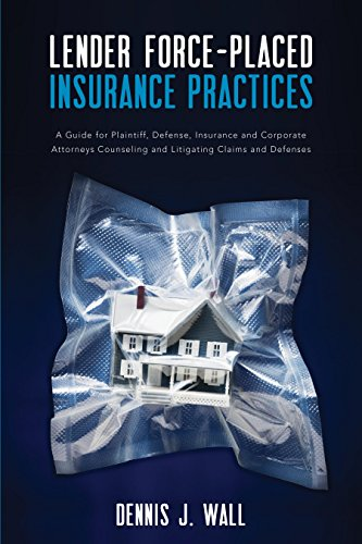 Lender Force-Placed Insurance Practices: A Guide for Plaintiff, Defense, Insurance and Corporate Counseling and Litigating Claims and Defenses