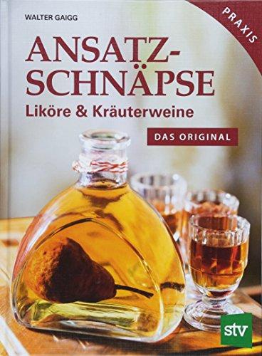 Ansatzschnäpse: Liköre & Kräuterweine; Das Original; Praxisbuch