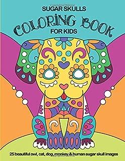 Sugar Skulls Coloring Book For Kids: 25 Beautiful Owl, Cat, Dog, Monkey and Human Sugar Skull Images