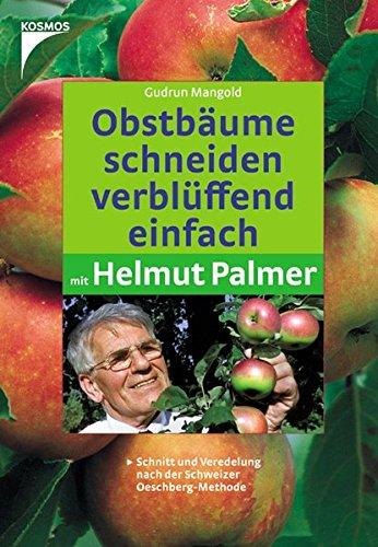 Obstbäume schneiden verblüffend einfach mit Helmut Palmer: Schnitt und Veredelung nach der Schweizer Oeschberg-Methode