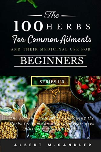 The 100 Herbs for Common Ailments and Their Medicinal Use for Beginners (Series 1-3): The step-by-step Guide to knowing the Herbs for common ailments, their uses (plus images), and Dosage! by [Albert M. Sandler]