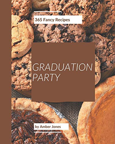 365 Fancy Graduation Party Recipes: Save Your Cooking Moments with Graduation Party Cookbook!