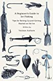 A Beginner's Guide to Ice Fishing - Tips for Setting Up and Getting Started on the Ice - Equipment Needed, Decoys Used, Best Lines to Use, Staying Warm and Some Tales of Great Catches