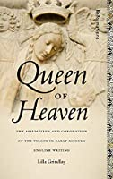 Queen of Heaven: The Assumption and Coronation of the Virgin in Early Modern English Writing (Reformations: Medieval and Early Modern)
