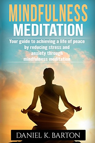 Mindfulness Meditation: Your Guide To Achieving A Life of Peace By Reducing Stress and Anxiety Through Mindfulness Meditation