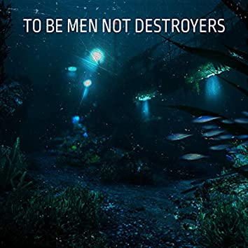 To Be Men Not Destroyers
