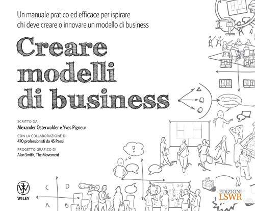 Creare modelli di business: Un manuale pratico ed efficace per ispirare chi deve creare o innovare un modello di business