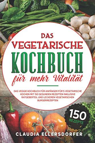 Das vegetarische Kochbuch für mehr Vitalität: Das veggie Kochbuch für Anfänger für`s vegetarische Kochen, mit 150 gesunden Rezepten inklusive Ratgeberteil und leckeren vegetarischen Burgerrezepten