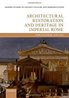 Architectural Restoration and Heritage in Imperial Rome (Oxford Studies in Ancient Culture and Representation)