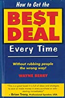 How To Get The Best Deal Everytime: Without rubbing people the wrong way