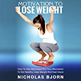 Motivation To Lose Weight: The Ultimate Guide On How To Get Motivated And Stay Motivated To Eat Healthy, Lose Weight And Feel Great (Weight Loss by Nicholas Bjorn Book 1)