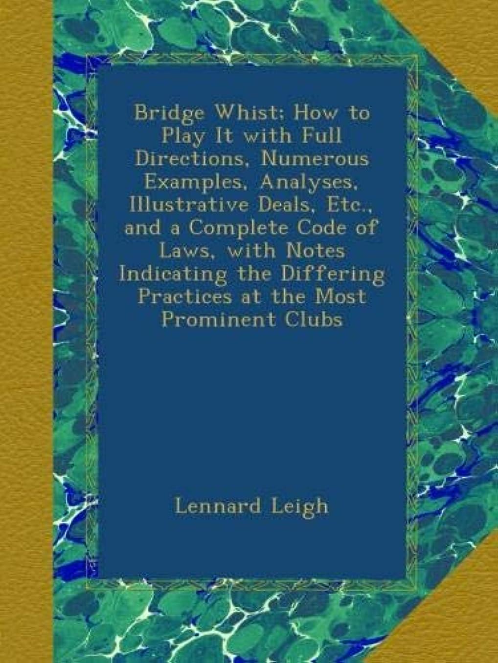 敗北素晴らしい良い多くのナインへBridge Whist; How to Play It with Full Directions, Numerous Examples, Analyses, Illustrative Deals, Etc., and a Complete Code of Laws, with Notes Indicating the Differing Practices at the Most Prominent Clubs