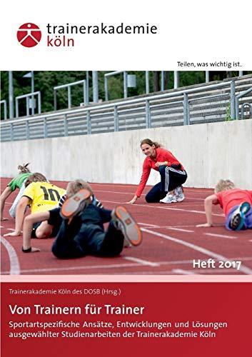 Von Trainern für Trainer: Sportartspezifische Ansätze, Entwicklungen und Lösungen ausgewählter Studienarbeiten der Trainerakademie Köln - Heft 2017