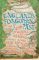 England's Forgotten Past: The Unsung Heroes & Heroines, Valiant Kings, Great Battles & Other Generally Overlooked Episodes in That Nation's Glorious History