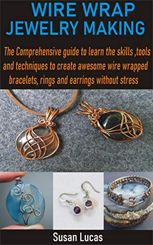WIRE WRAP JEWELRY MAKING: The Comprehensive guide to learn the skills, tools and techniques to create awesome wire wrapped bracelets, rings and earrings without stress (English Edition)