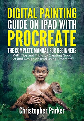 Digital Painting Guide on iPad with Procreate: The Complete Manual for Beginners with Tips and Tricks to Creating Good Art and Design on iPad Using Procreate (English Edition)