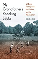 My Grandfather's Knocking Sticks: Ojibwe Family Life and Labor on the Reservation, 1900-1940