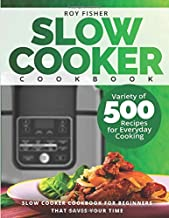 Slow Cooker Cookbook: Variety of 500 Recipes for Everyday Cooking. Slow Cooker Cookbook for Beginners that Saves Your Time