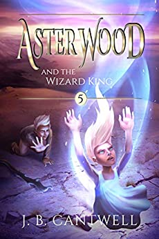 Aster Wood and the Wizard King (Book 5) by [J. B. Cantwell]
