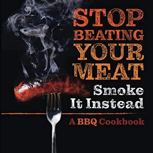 Stop Beating Your Meat - Smoke it Instead: A Meatlover's Cookbook with...