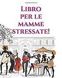 Libro per le mamme stressate!: Libro da colorare per le mamme - Libro per la mamma - Libro da colorare per adulti - Libro da colorare antistress - ... stressata - Regalo per la festa della mamma