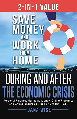 2-in-1 Value: Save Money and Work from Home During and After the Economic Crisis: Personal Finance, Managing Money, Online Freelance and Entrepreneurship Tips For Difficult Times