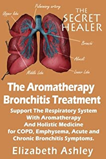 The Aromatherapy Bronchitis Treatment : Support the Respiratory System With Aromatherapy and Holistic Medicine for COPD, E...
