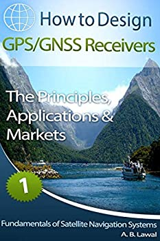 Fundamentals of Satellite Navigation Systems  How to Design GPS/GNSS Receivers Book 1 - The Principles Applications & Markets