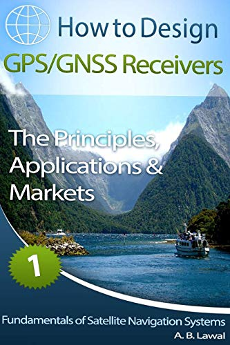 Fundamentals of Satellite Navigation Systems: How to Design GPS/GNSS Receivers Book 1 - The Principles, Applications & Markets