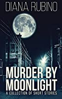 Murder By Moonlight: A Collection Of Short Stories