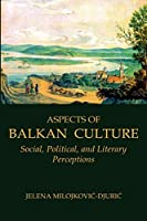 Aspects of Balkan Culture: Social, Political, And Literary Perceptions (Eastern and Central Europe)