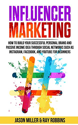 INFLUENCER MARKETING: How to Build Your Successful Personal Brand and Passive Income Idea Through Social Networks Such as Instagram, Facebook, and YouTube for Beginners