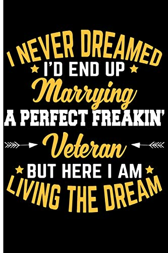 I Never Dreamed I'd End Up Marrying a Perfect Freakin' Veteran But Here I Am: Living the Dream - Blank Lined Journal Notebook Planner - Military Wife Gifts Veteran Wife