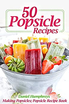 50 Popsicle Recipes: Making Popsicles; Popsicle Recipe Book by [Daniel Humphreys]