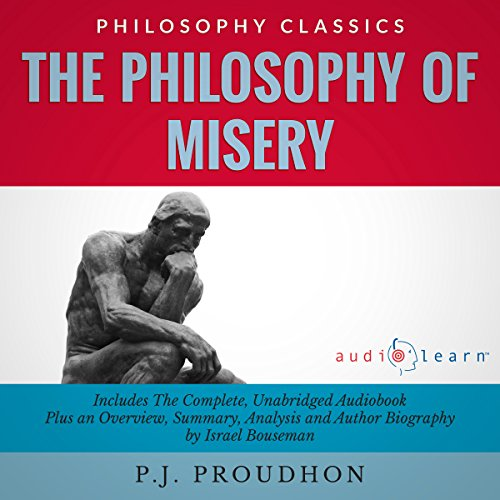 The Philosophy of Misery: The Complete Work Plus an Overview, Summary, Analysis and Author Biography                   By:                                                                                                                                 P. J. Proudhon,                                                                                        Israel Bouseman                               Narrated by:                                                                                                                                 Carrie Steele                      Length: 16 hrs and 21 mins     1 rating     Overall 2.0
