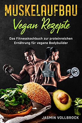 Muskelaufbau Vegan Rezepte: Das Fitnesskochbuch zur proteinreichen Ernährung für vegane Bodybuilder: inkl. Ernährungsplan und Tipps zur eiweißreichen Sporternährung für Veganer
