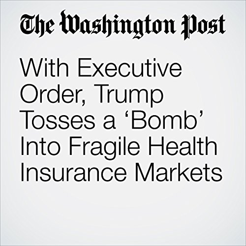 With Executive Order, Trump Tosses a 'Bomb' Into Fragile Health Insurance Markets copertina