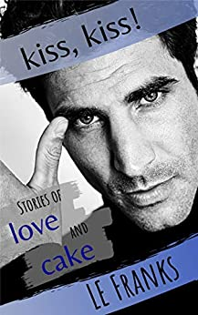 Kiss, Kiss! Stories of Love and Cake: Gay Romance Stories by [LE Franks, Wren Andre]