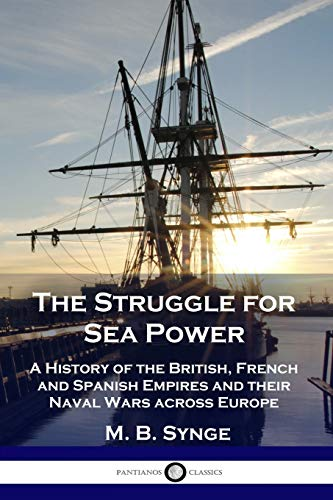 The Struggle for Sea Power: A History of the British, French and Spanish Empires and their Naval Wars across Europe