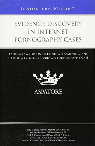 Evidence Discovery in Internet Pornography Cases: Leading Lawyers on Obtaining, Examining, and Refuting Evidence During a Pornography Case (Inside the Minds)
