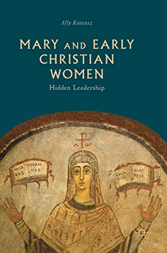 Mary and Early Christian Women: Hidden Leadership