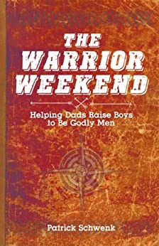 The Warrior Weekend: Helping Dads Raise Boys to Be Godly Men by [Patrick Schwenk]